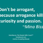 Arrogant leaders: Pictoquote saying Arrogance kills curiosity and passion. Mina Bissell
