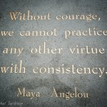 Lead Smartly: Image is May Angelou quote Without courage, we cannot practice any other virtue consistently.