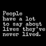 """Respect Feelings: Image is pictoquote saying """"People have a lot to say about lives they've never lived."""""""