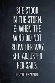 True Leaders: She stood in the storm and adjusted her sails. ~ Elizabeth Edwards