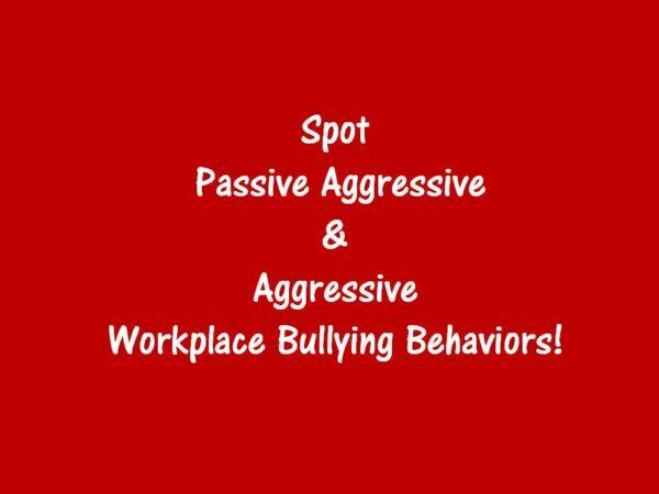 Workplace Bullying Awareness: Spot Passive Aggressive & Aggressive Behaviors